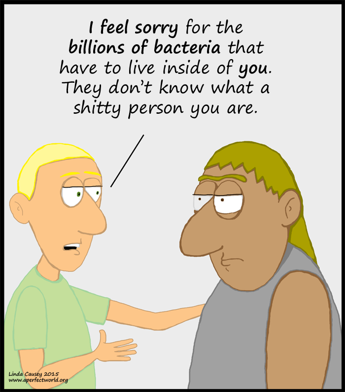 I feel sorry for the billions of bacteria that have to live in you